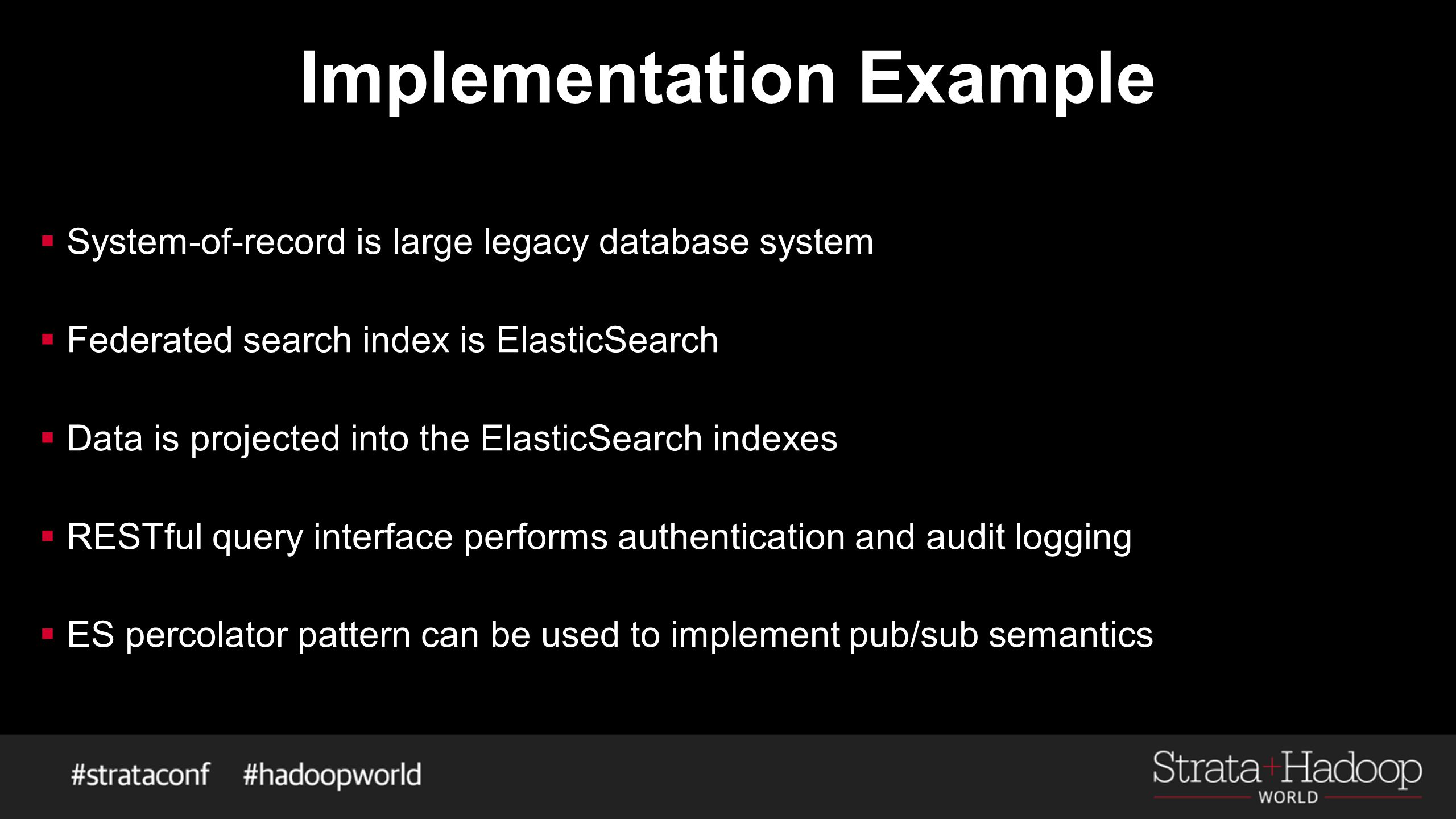 Implementation Example  System-of-record is large legacy database system  Federated search index is ElasticSearch  Data is projected into the ElasticSearch indexes  RESTful query interface performs authentication and audit logging  ES percolator pattern can be used to implement pub/sub semantics