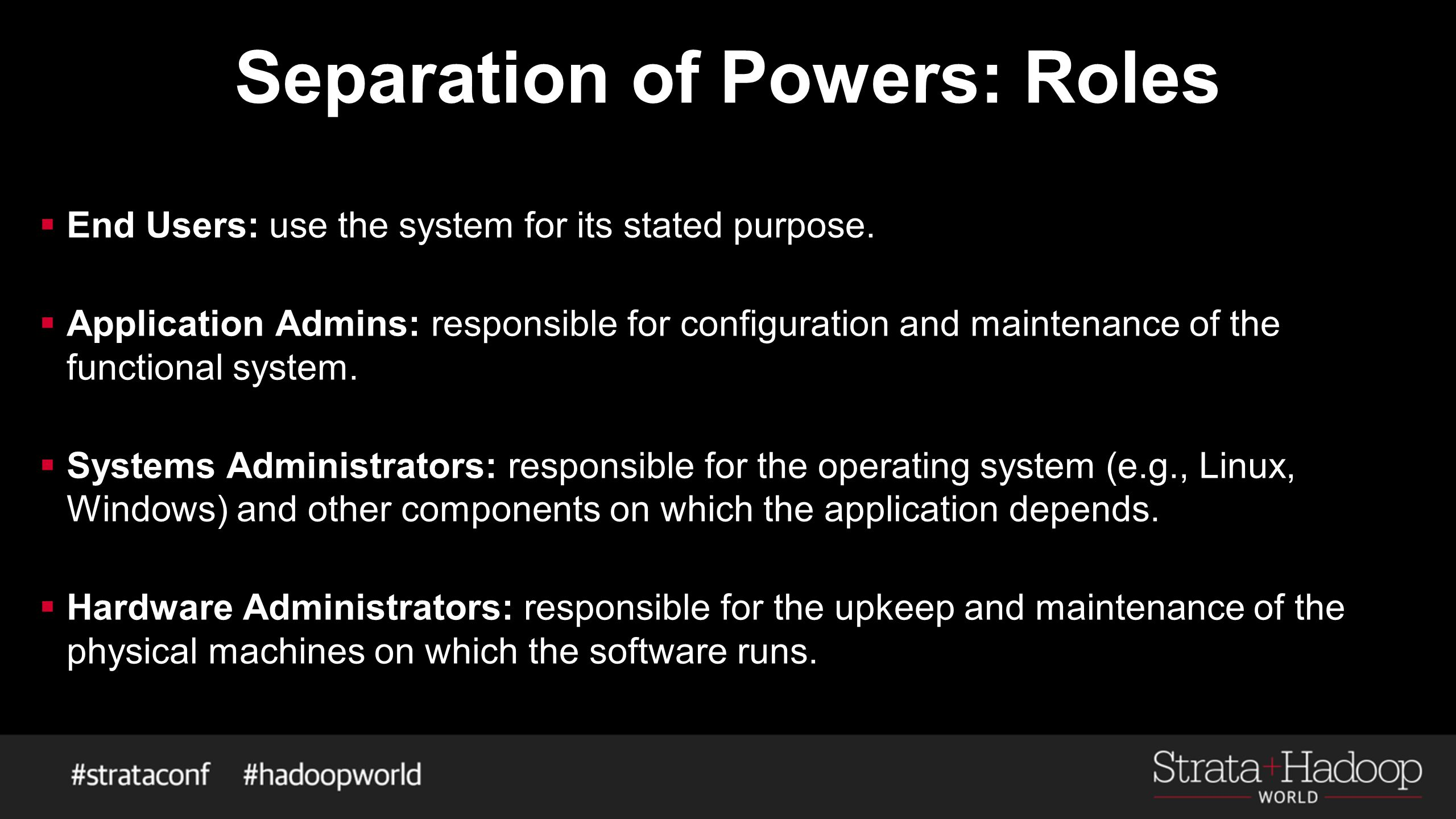 Separation of Powers: Roles  End Users: use the system for its stated purpose.  Application Admins: responsible for configuration and maintenance of