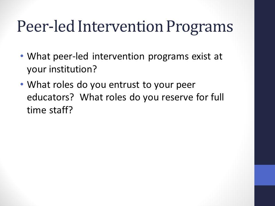 Peer-led Intervention Programs What peer-led intervention programs exist at your institution.