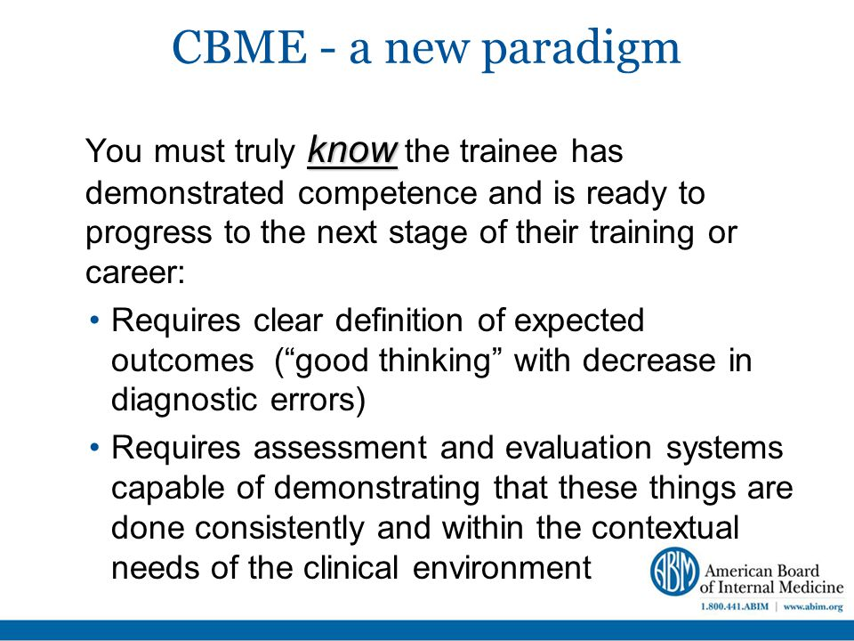 CBME - a new paradigm know You must truly know the trainee has demonstrated competence and is ready to progress to the next stage of their training or career: Requires clear definition of expected outcomes ( good thinking with decrease in diagnostic errors) Requires assessment and evaluation systems capable of demonstrating that these things are done consistently and within the contextual needs of the clinical environment