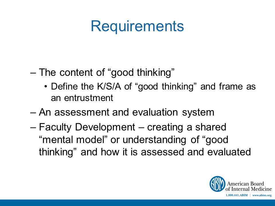 Requirements –The content of good thinking Define the K/S/A of good thinking and frame as an entrustment –An assessment and evaluation system –Faculty Development – creating a shared mental model or understanding of good thinking and how it is assessed and evaluated