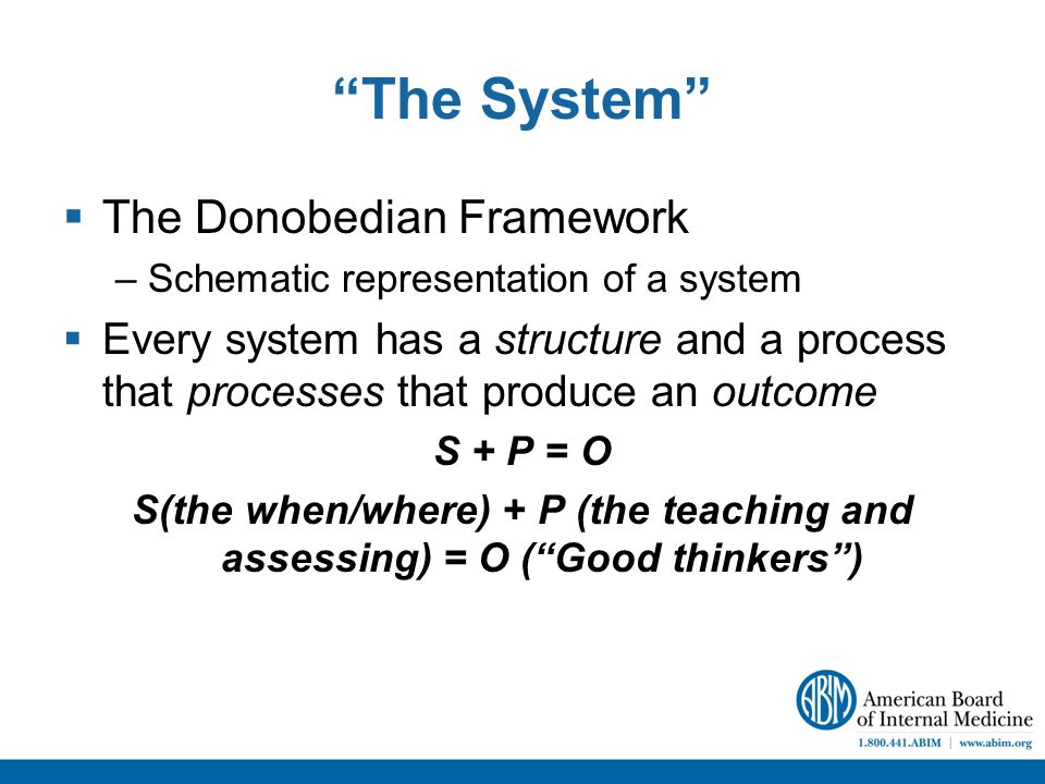 The System  The Donobedian Framework –Schematic representation of a system  Every system has a structure and a process that processes that produce an outcome S + P = O S(the when/where) + P (the teaching and assessing) = O ( Good thinkers )