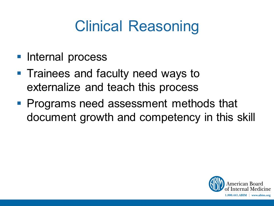 Clinical Reasoning  Internal process  Trainees and faculty need ways to externalize and teach this process  Programs need assessment methods that document growth and competency in this skill