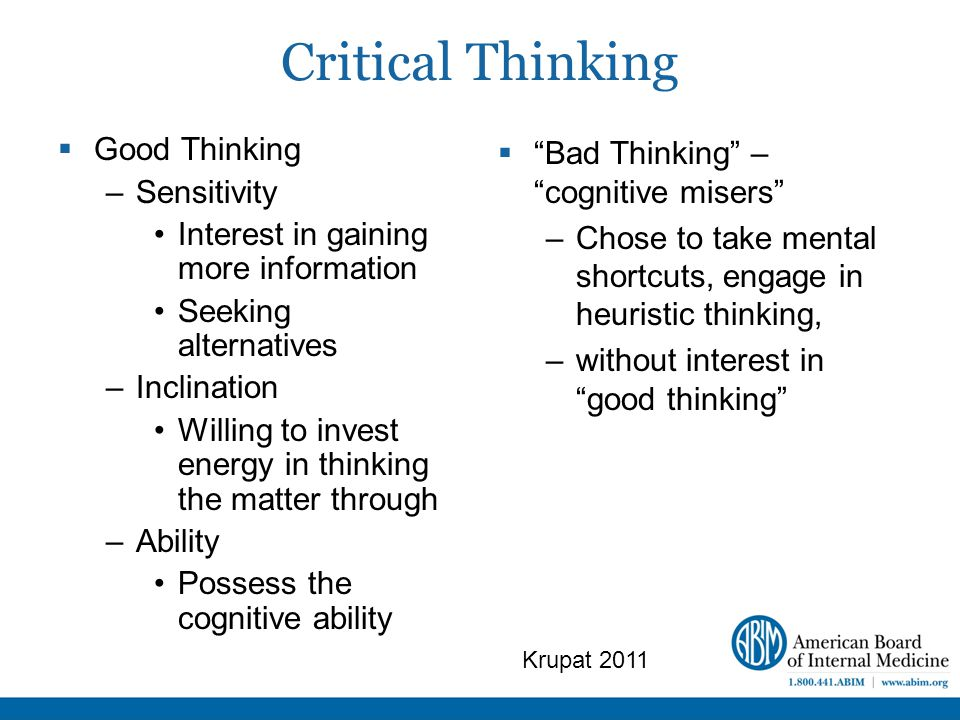 Critical Thinking  Good Thinking –Sensitivity Interest in gaining more information Seeking alternatives –Inclination Willing to invest energy in thinking the matter through –Ability Possess the cognitive ability  Bad Thinking – cognitive misers –Chose to take mental shortcuts, engage in heuristic thinking, –without interest in good thinking Krupat 2011