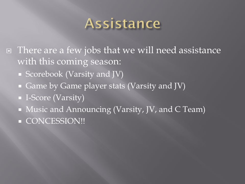  There are a few jobs that we will need assistance with this coming season:  Scorebook (Varsity and JV)  Game by Game player stats (Varsity and JV)  I-Score (Varsity)  Music and Announcing (Varsity, JV, and C Team)  CONCESSION!!