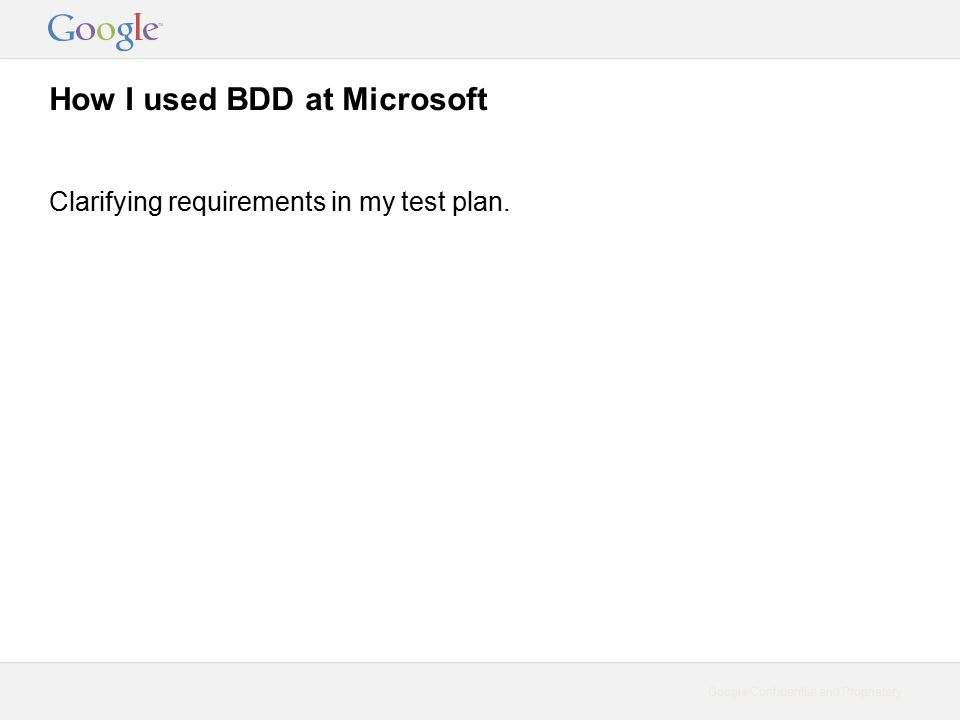 Google Confidential and Proprietary How I used BDD at Microsoft Clarifying requirements in my test plan.