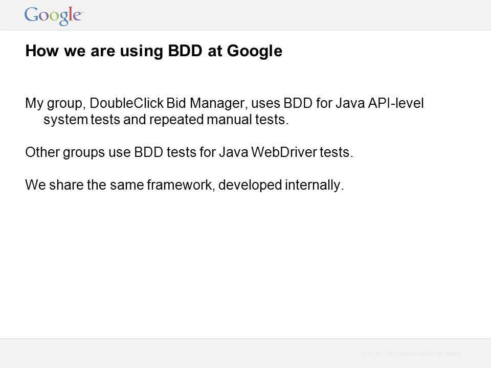 Google Confidential and Proprietary How we are using BDD at Google My group, DoubleClick Bid Manager, uses BDD for Java API-level system tests and repeated manual tests.