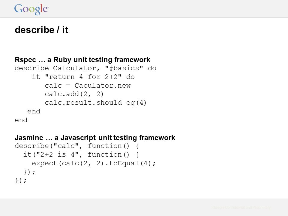 Google Confidential and Proprietary describe / it Rspec … a Ruby unit testing framework describe Calculator, #basics do it return 4 for 2+2 do calc = Caculator.new calc.add(2, 2) calc.result.should eq(4) end Jasmine … a Javascript unit testing framework describe( calc , function() { it( 2+2 is 4 , function() { expect(calc(2, 2).toEqual(4); });