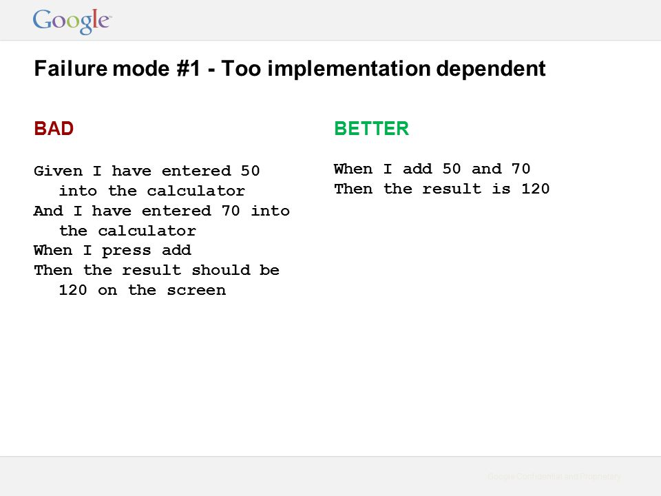 Google Confidential and Proprietary Failure mode #1 - Too implementation dependent BAD Given I have entered 50 into the calculator And I have entered 70 into the calculator When I press add Then the result should be 120 on the screen BETTER When I add 50 and 70 Then the result is 120