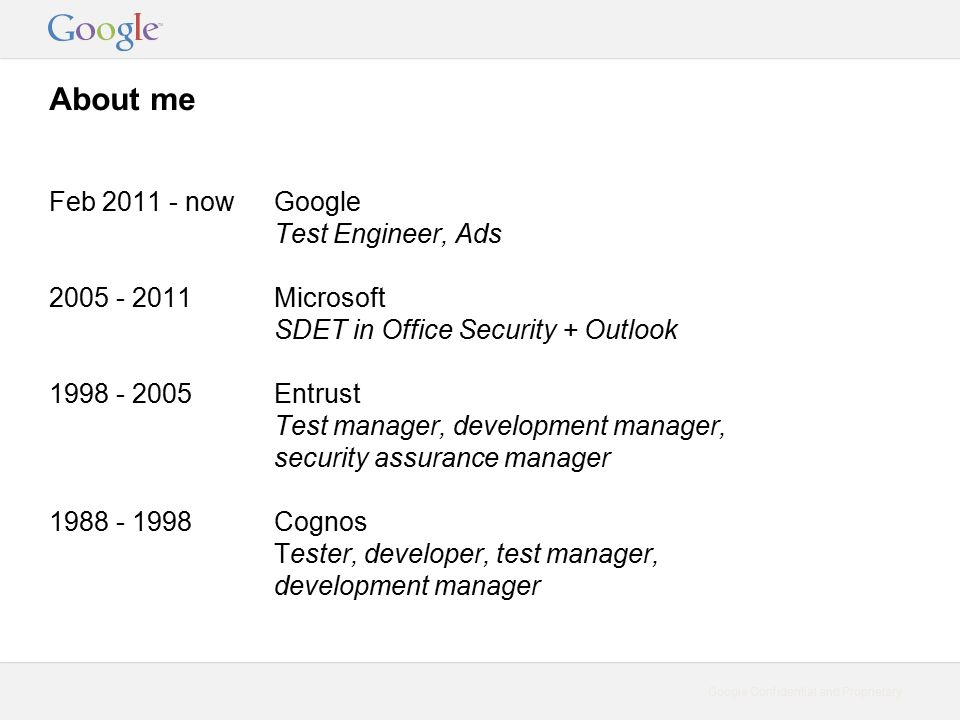 Google Confidential and Proprietary About me Feb 2011 - now 2005 - 2011 1998 - 2005 1988 - 1998 Google Test Engineer, Ads Microsoft SDET in Office Security + Outlook Entrust Test manager, development manager, security assurance manager Cognos Tester, developer, test manager, development manager