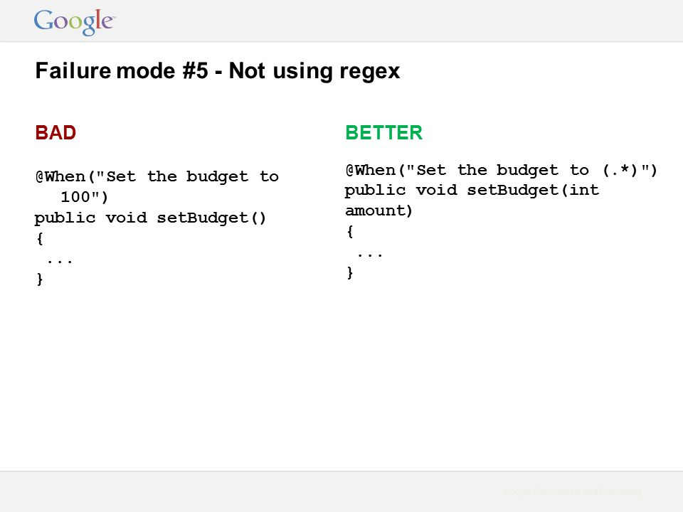Google Confidential and Proprietary Failure mode #5 - Not using regex BAD @When( Set the budget to 100 ) public void setBudget() {...