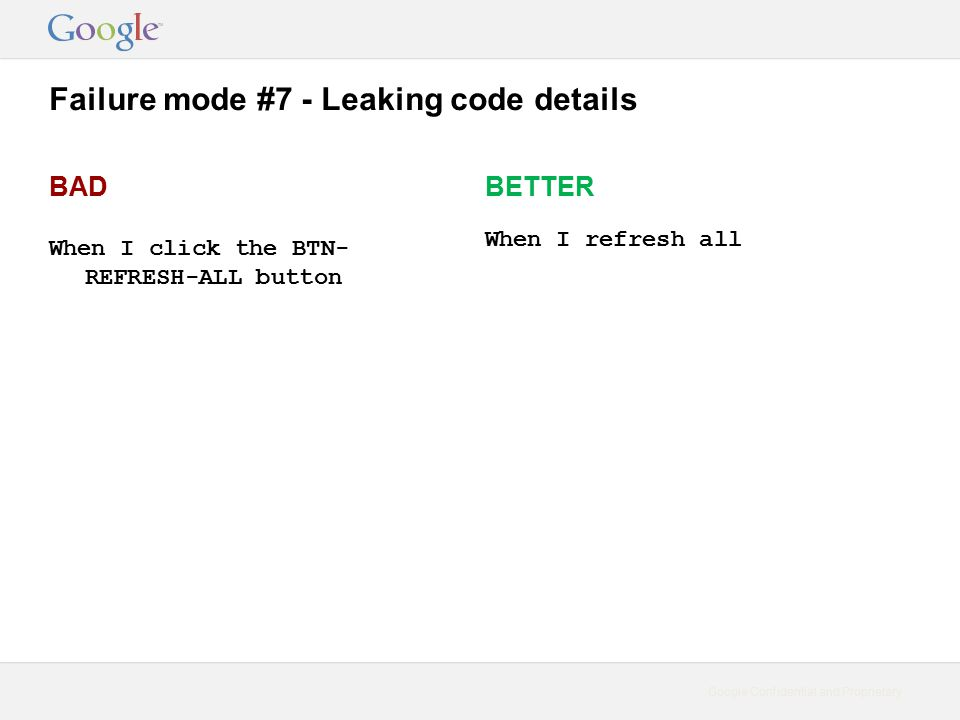 Google Confidential and Proprietary Failure mode #7 - Leaking code details BAD When I click the BTN- REFRESH-ALL button BETTER When I refresh all
