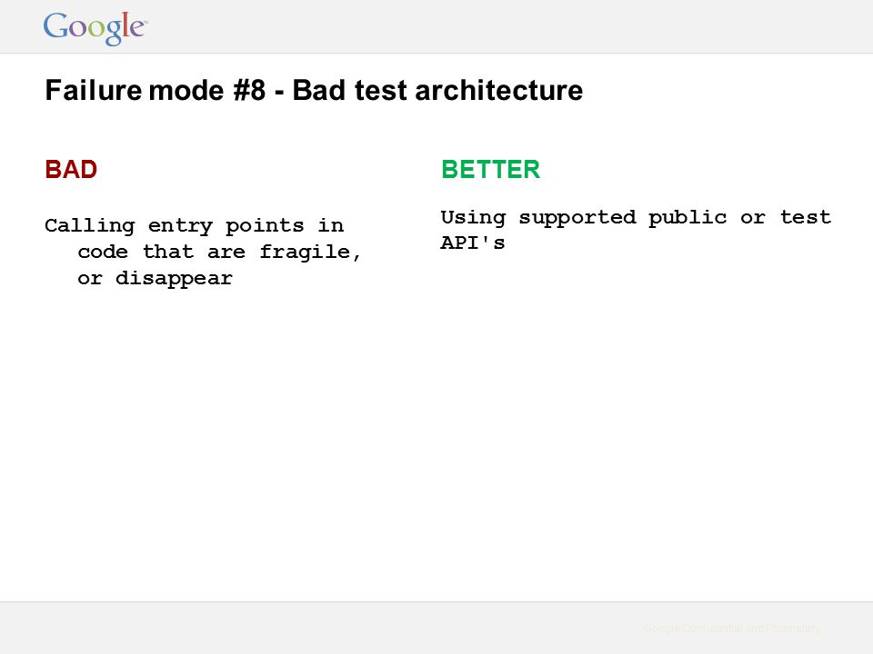Google Confidential and Proprietary Failure mode #8 - Bad test architecture BAD Calling entry points in code that are fragile, or disappear BETTER Using supported public or test API s