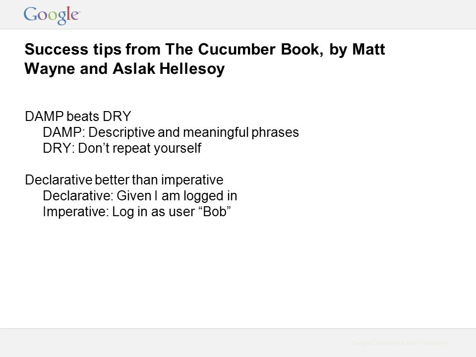 Google Confidential and Proprietary Success tips from The Cucumber Book, by Matt Wayne and Aslak Hellesoy DAMP beats DRY DAMP: Descriptive and meaningful phrases DRY: Don't repeat yourself Declarative better than imperative Declarative: Given I am logged in Imperative: Log in as user Bob