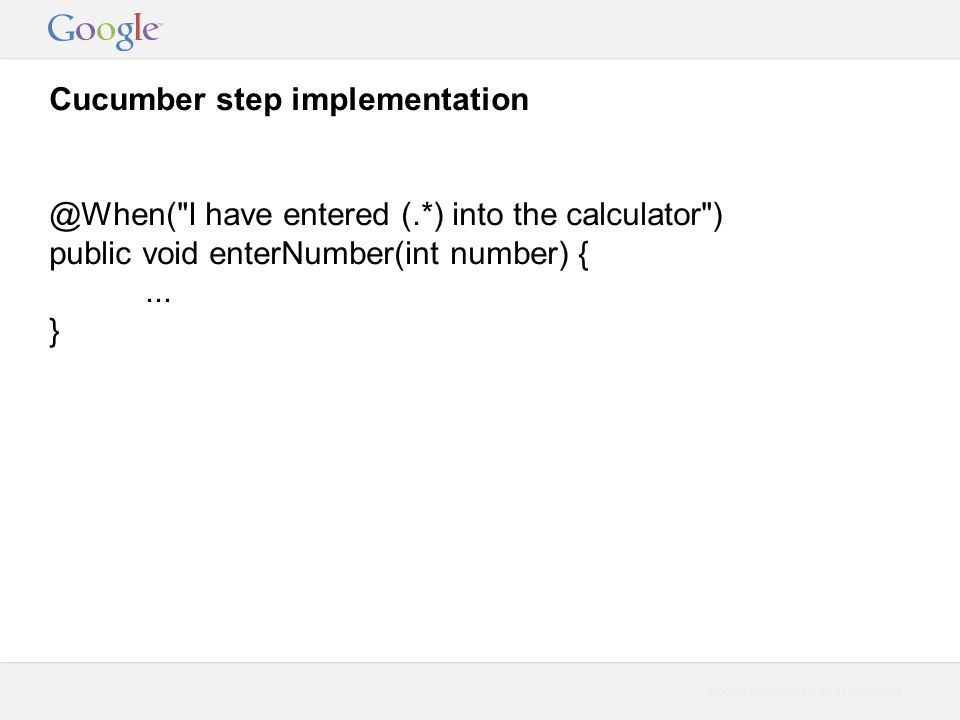Google Confidential and Proprietary Cucumber step implementation @When( I have entered (.*) into the calculator ) public void enterNumber(int number) {...