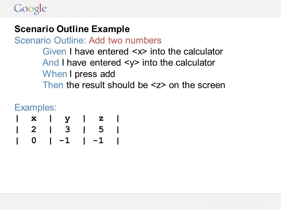 Google Confidential and Proprietary Scenario Outline Example Scenario Outline: Add two numbers Given I have entered into the calculator And I have entered into the calculator When I press add Then the result should be on the screen Examples: | x | y | z | | 2 | 3 | 5 | | 0 | -1 | -1 |