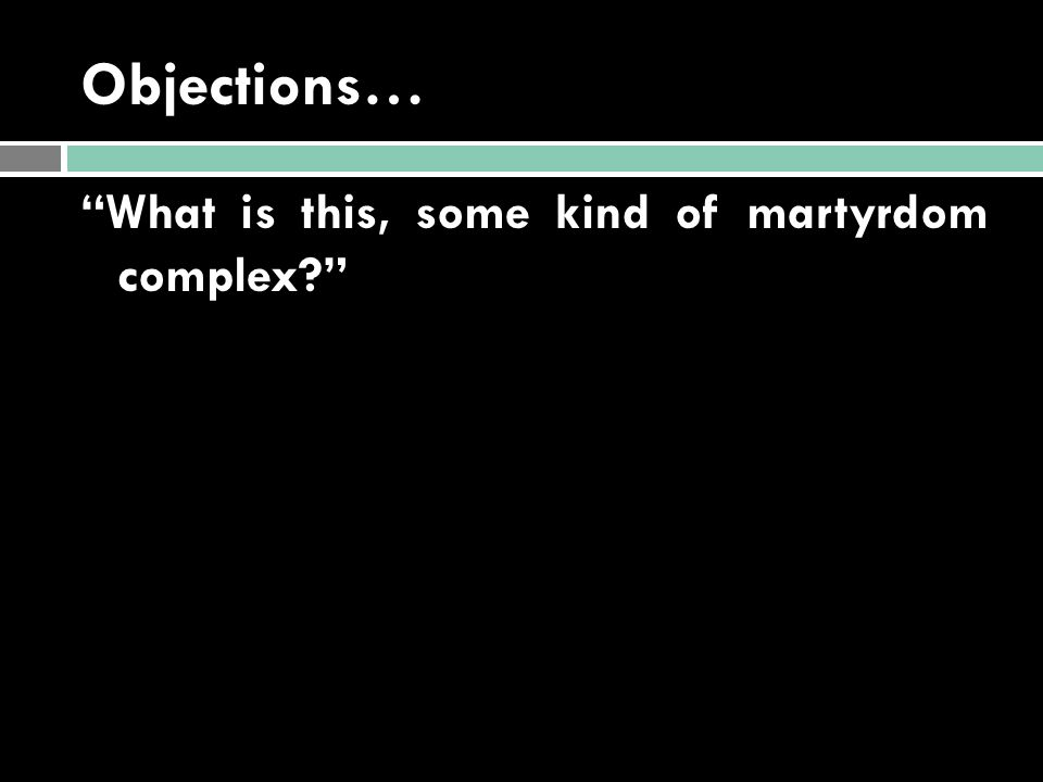 "Objections… ""What is this, some kind of martyrdom complex?"""