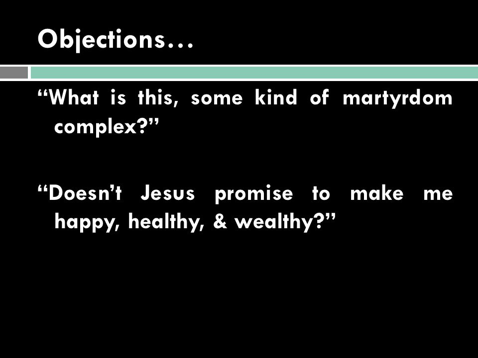 Objections… What is this, some kind of martyrdom complex Doesn't Jesus promise to make me happy, healthy, & wealthy