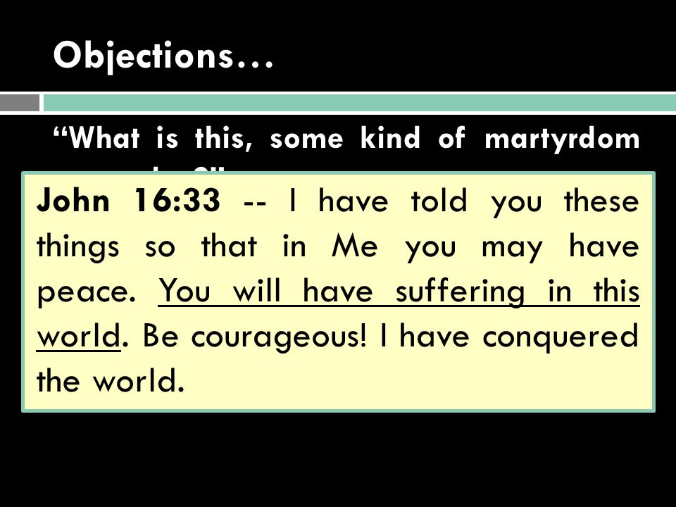 "Objections… ""What is this, some kind of martyrdom complex?"" ""Doesn't Jesus promise to make me happy, healthy, & wealthy?"" John 16:33 -- I have told yo"