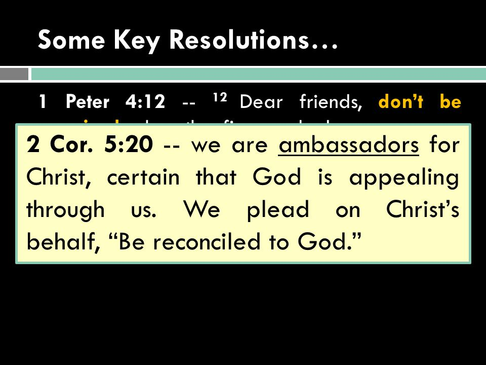 Some Key Resolutions… 1 Peter 4:12 -- 12 Dear friends, don't be surprised when the fiery ordeal comes among you to test you as if something unusual were happening to you.