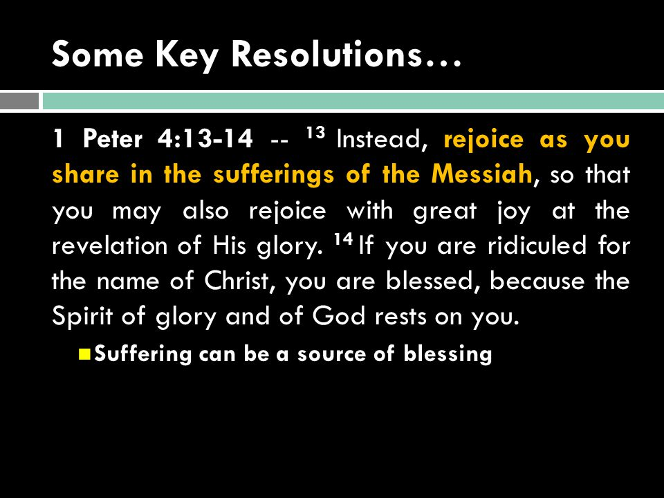 Some Key Resolutions… 1 Peter 4:13-14 -- 13 Instead, rejoice as you share in the sufferings of the Messiah, so that you may also rejoice with great joy at the revelation of His glory.
