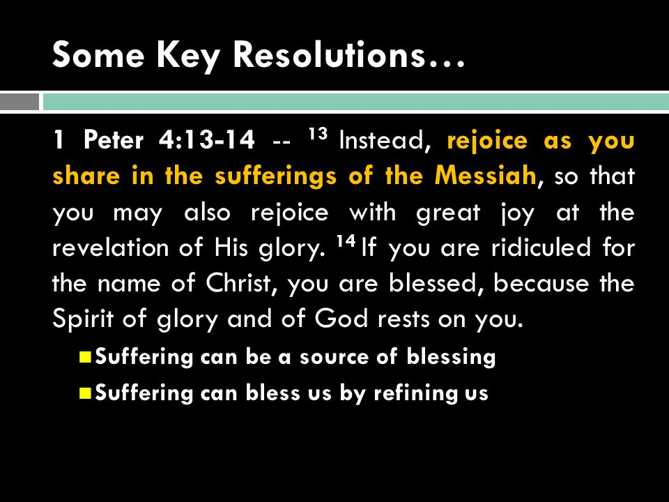 Some Key Resolutions… 1 Peter 4:13-14 -- 13 Instead, rejoice as you share in the sufferings of the Messiah, so that you may also rejoice with great jo