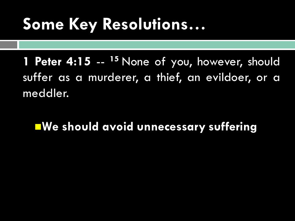 Some Key Resolutions… 1 Peter 4:15 -- 15 None of you, however, should suffer as a murderer, a thief, an evildoer, or a meddler. We should avoid unnece