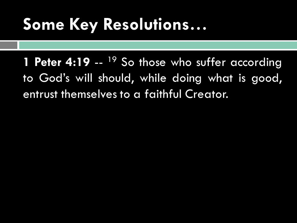 Some Key Resolutions… 1 Peter 4:19 -- 19 So those who suffer according to God's will should, while doing what is good, entrust themselves to a faithfu