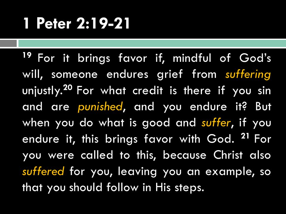 1 Peter 2:19-21 19 For it brings favor if, mindful of God's will, someone endures grief from suffering unjustly. 20 For what credit is there if you si