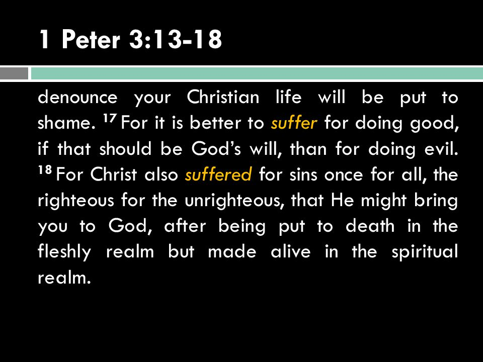 1 Peter 3:13-18 denounce your Christian life will be put to shame. 17 For it is better to suffer for doing good, if that should be God's will, than fo