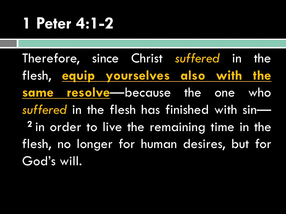 1 Peter 4:1-2 Therefore, since Christ suffered in the flesh, equip yourselves also with the same resolve—because the one who suffered in the flesh has finished with sin— 2 in order to live the remaining time in the flesh, no longer for human desires, but for God's will.