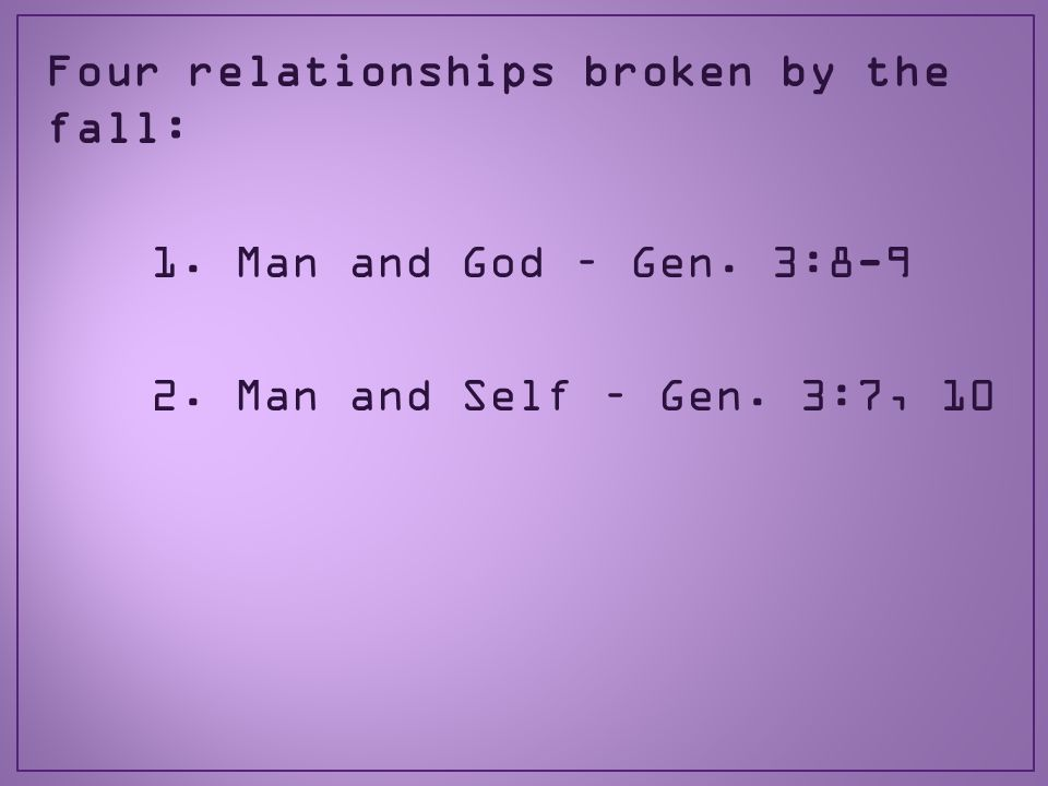 Four relationships broken by the fall: 1. Man and God – Gen. 3:8-9 2. Man and Self – Gen. 3:7, 10