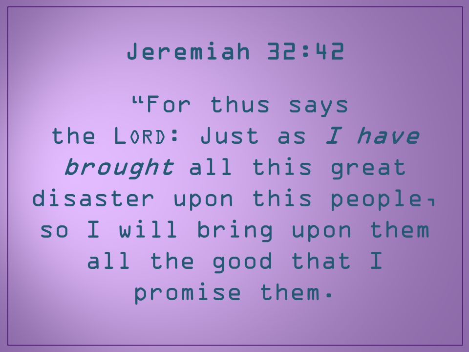 Jeremiah 32:42 For thus says the L ORD : Just as I have brought all this great disaster upon this people, so I will bring upon them all the good that I promise them.