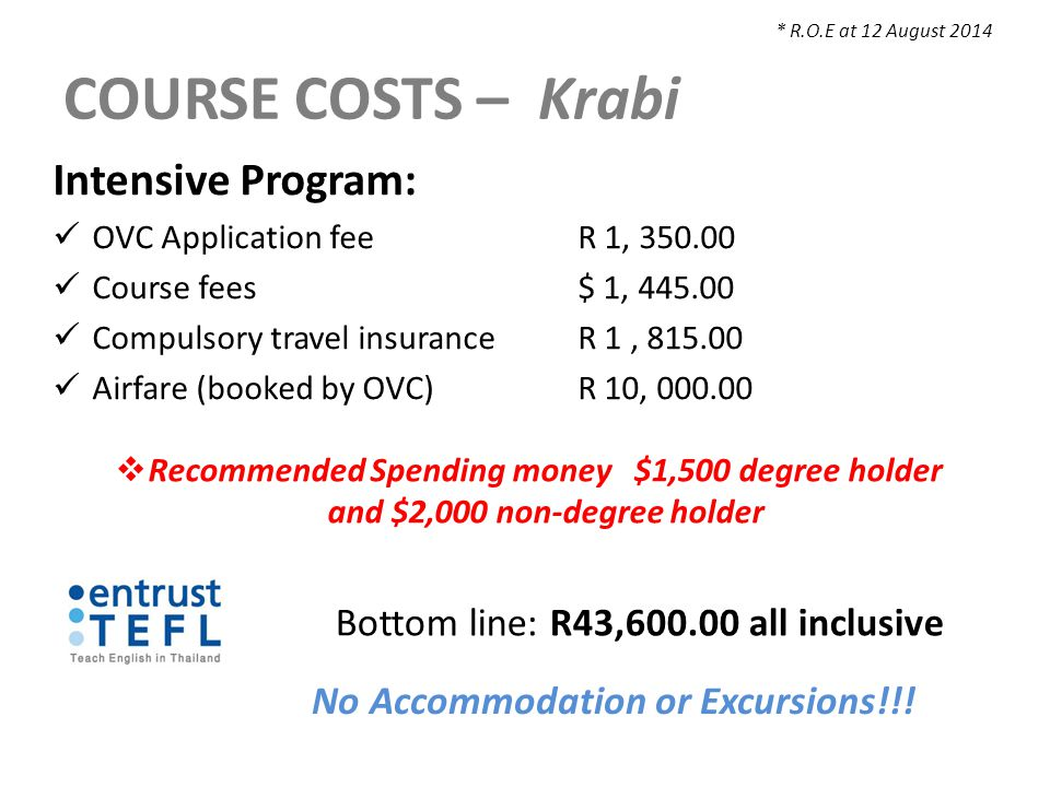COURSE COSTS – Krabi Intensive Program: OVC Application feeR 1, 350.00 Course fees $ 1, 445.00 Compulsory travel insuranceR 1, 815.00 Airfare (booked by OVC)R 10, 000.00  Recommended Spending money $1,500 degree holder and $2,000 non-degree holder * R.O.E at 12 August 2014 Bottom line: R43,600.00 all inclusive No Accommodation or Excursions!!!