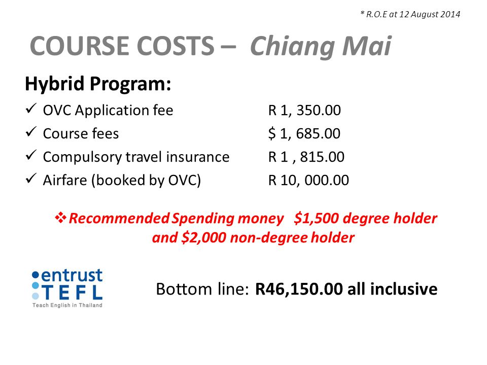 COURSE COSTS – Chiang Mai Hybrid Program: OVC Application feeR 1, 350.00 Course fees $ 1, 685.00 Compulsory travel insuranceR 1, 815.00 Airfare (booked by OVC)R 10, 000.00  Recommended Spending money $1,500 degree holder and $2,000 non-degree holder * R.O.E at 12 August 2014 Bottom line: R46,150.00 all inclusive