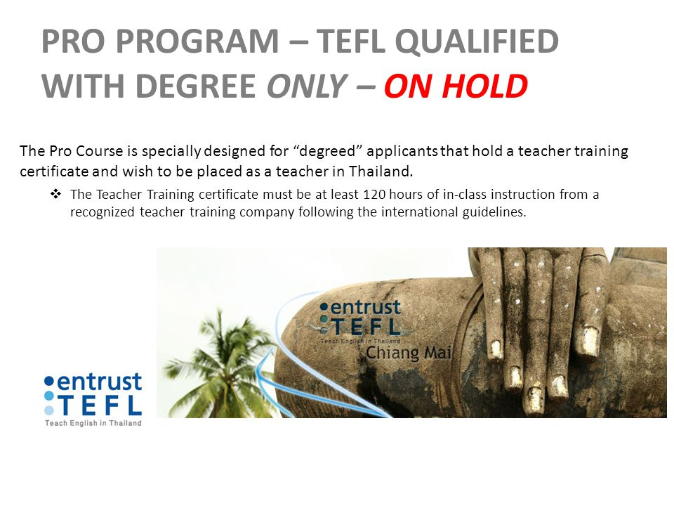 PRO PROGRAM – TEFL QUALIFIED WITH DEGREE ONLY – ON HOLD The Pro Course is specially designed for degreed applicants that hold a teacher training certificate and wish to be placed as a teacher in Thailand.