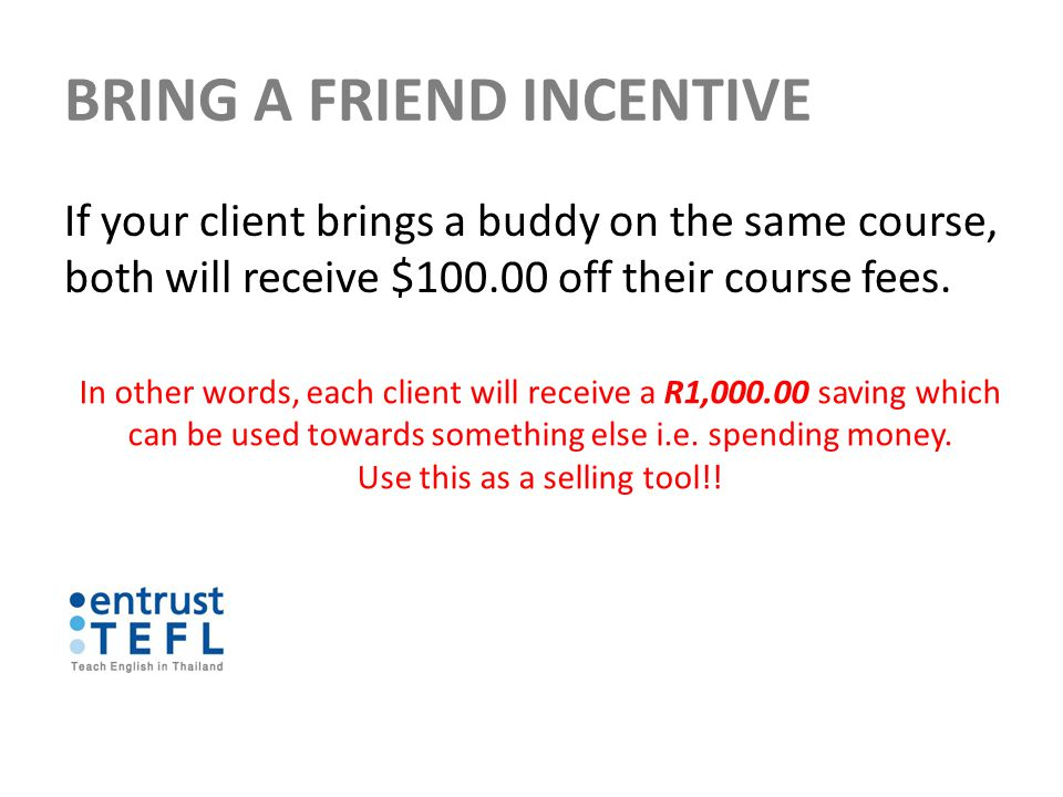 BRING A FRIEND INCENTIVE If your client brings a buddy on the same course, both will receive $100.00 off their course fees.