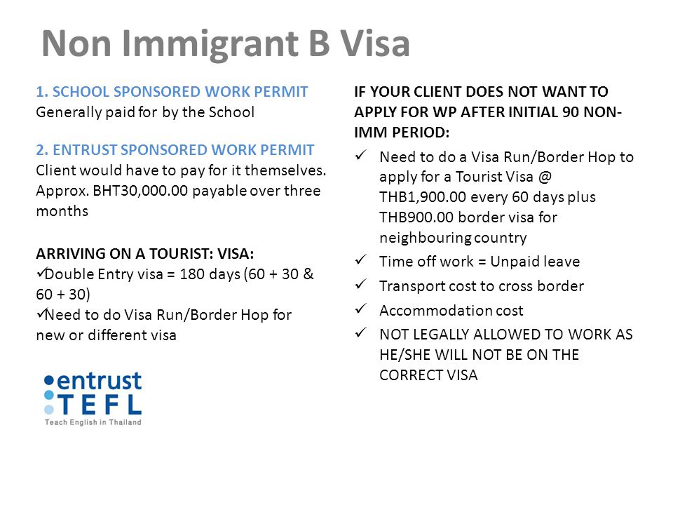 Non Immigrant B Visa IF YOUR CLIENT DOES NOT WANT TO APPLY FOR WP AFTER INITIAL 90 NON- IMM PERIOD: Need to do a Visa Run/Border Hop to apply for a Tourist Visa @ THB1,900.00 every 60 days plus THB900.00 border visa for neighbouring country Time off work = Unpaid leave Transport cost to cross border Accommodation cost NOT LEGALLY ALLOWED TO WORK AS HE/SHE WILL NOT BE ON THE CORRECT VISA 1.