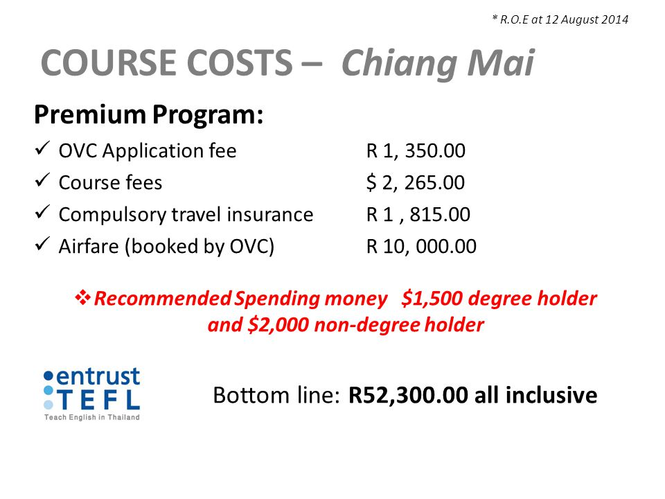 COURSE COSTS – Chiang Mai Premium Program: OVC Application feeR 1, 350.00 Course fees $ 2, 265.00 Compulsory travel insuranceR 1, 815.00 Airfare (booked by OVC)R 10, 000.00  Recommended Spending money $1,500 degree holder and $2,000 non-degree holder * R.O.E at 12 August 2014 Bottom line: R52,300.00 all inclusive
