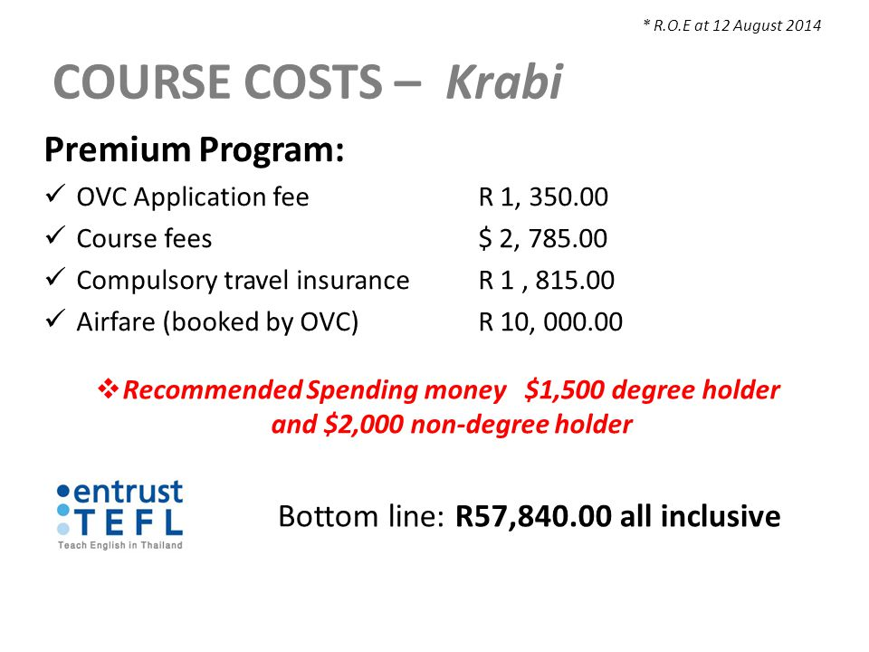 COURSE COSTS – Krabi Premium Program: OVC Application feeR 1, 350.00 Course fees $ 2, 785.00 Compulsory travel insuranceR 1, 815.00 Airfare (booked by OVC)R 10, 000.00  Recommended Spending money $1,500 degree holder and $2,000 non-degree holder * R.O.E at 12 August 2014 Bottom line: R57,840.00 all inclusive