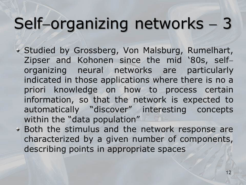 Studied by Grossberg, Von Malsburg, Rumelhart, Zipser and Kohonen since the mid '80s, self organizing neural networks are particularly indicated in those applications where there is no a priori knowledge on how to process certain information, so that the network is expected to automatically discover interesting concepts within the data population Both the stimulus and the network response are characterized by a given number of components, describing points in appropriate spaces 12 Selforganizing networks  3