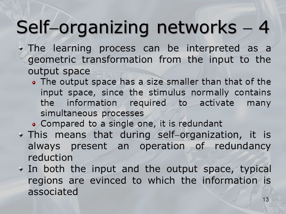 The learning process can be interpreted as a geometric transformation from the input to the output space The output space has a size smaller than that of the input space, since the stimulus normally contains the information required to activate many simultaneous processes Compared to a single one, it is redundant This means that during selforganization, it is always present an operation of redundancy reduction In both the input and the output space, typical regions are evinced to which the information is associated 13 Selforganizing networks  4
