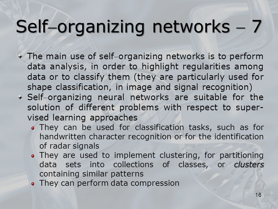 The main use of selforganizing networks is to perform data analysis, in order to highlight regularities among data or to classify them (they are particularly used for shape classification, in image and signal recognition) Selforganizing neural networks are suitable for the solution of different problems with respect to super- vised learning approaches They can be used for classification tasks, such as for handwritten character recognition or for the identification of radar signals clusters They are used to implement clustering, for partitioning data sets into collections of classes, or clusters containing similar patterns They can perform data compression 16 Selforganizing networks  7
