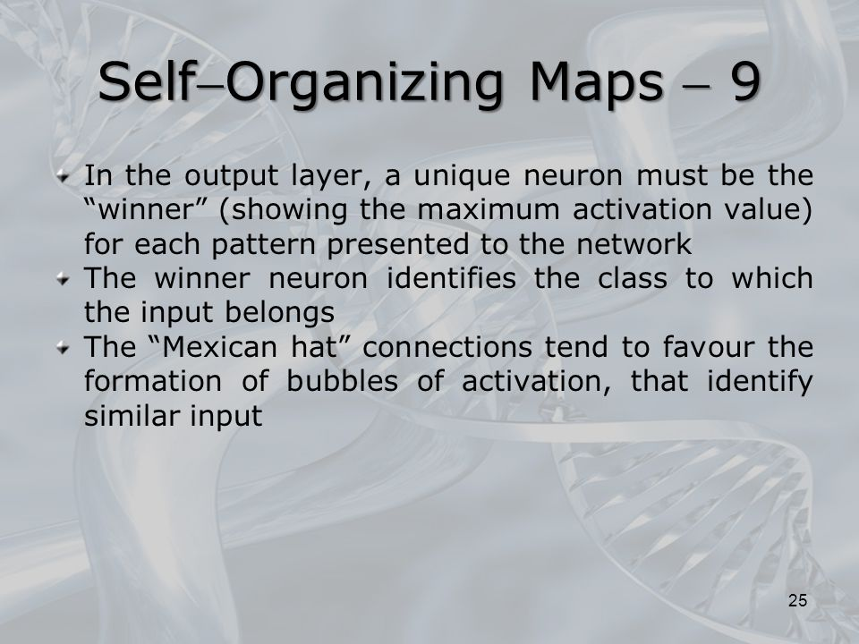 In the output layer, a unique neuron must be the winner (showing the maximum activation value) for each pattern presented to the network The winner neuron identifies the class to which the input belongs The Mexican hat connections tend to favour the formation of bubbles of activation, that identify similar input 25 SelfOrganizing Maps  9