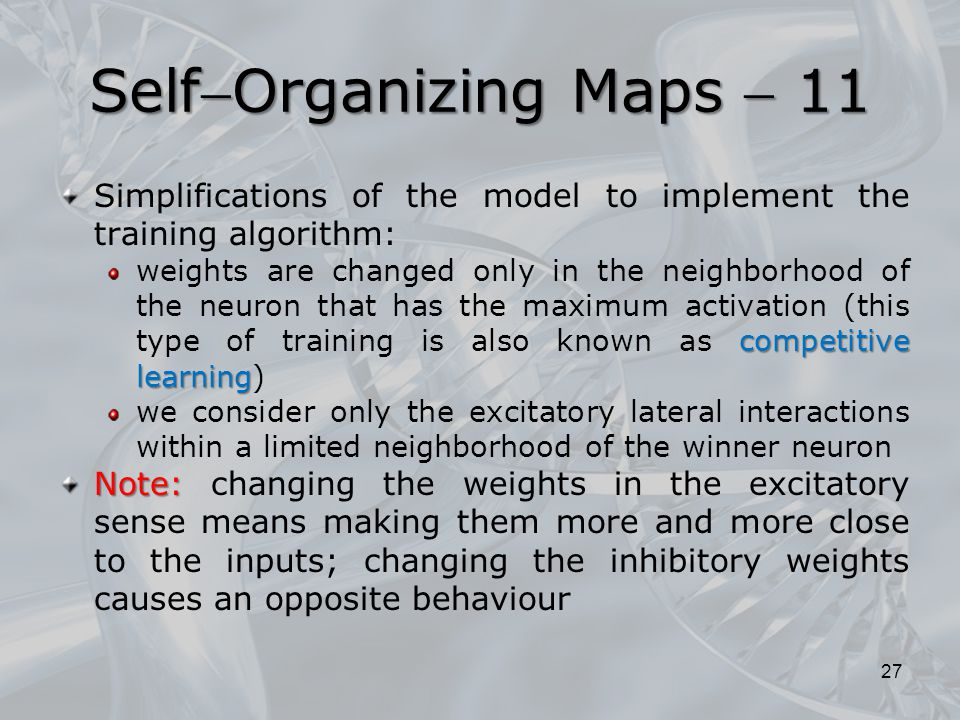 Simplifications of the model to implement the training algorithm: competitive learning weights are changed only in the neighborhood of the neuron that has the maximum activation (this type of training is also known as competitive learning) we consider only the excitatory lateral interactions within a limited neighborhood of the winner neuron Note: Note: changing the weights in the excitatory sense means making them more and more close to the inputs; changing the inhibitory weights causes an opposite behaviour 27 SelfOrganizing Maps  11
