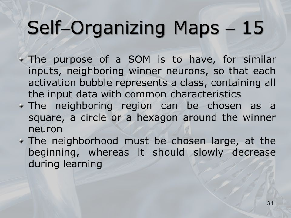 The purpose of a SOM is to have, for similar inputs, neighboring winner neurons, so that each activation bubble represents a class, containing all the input data with common characteristics The neighboring region can be chosen as a square, a circle or a hexagon around the winner neuron The neighborhood must be chosen large, at the beginning, whereas it should slowly decrease during learning 31 SelfOrganizing Maps  15