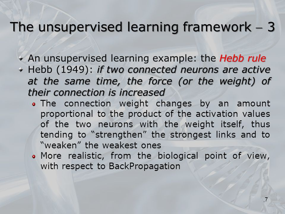 Hebb rule An unsupervised learning example: the Hebb rule if two connected neurons are active at the same time, the force (or the weight) of their connection is increased Hebb (1949): if two connected neurons are active at the same time, the force (or the weight) of their connection is increased The connection weight changes by an amount proportional to the product of the activation values of the two neurons with the weight itself, thus tending to strengthen the strongest links and to weaken the weakest ones More realistic, from the biological point of view, with respect to BackPropagation,7 The unsupervised learning framework  3