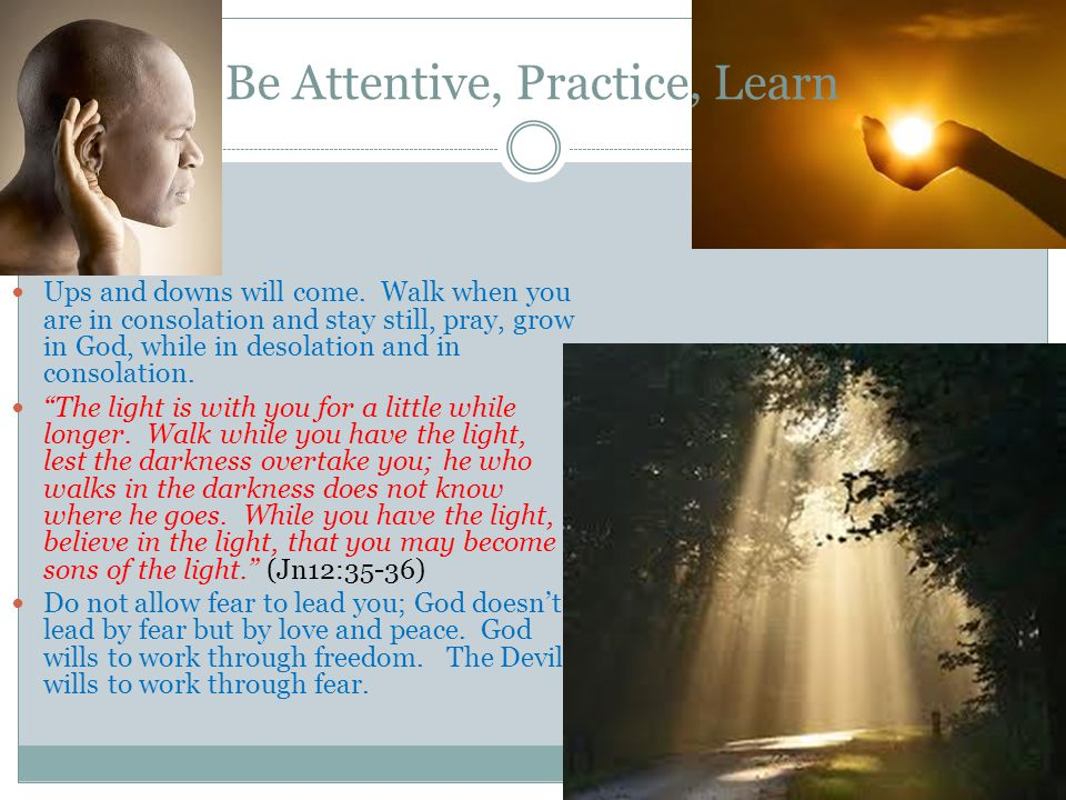Be Attentive, Practice, Learn Ups and downs will come.