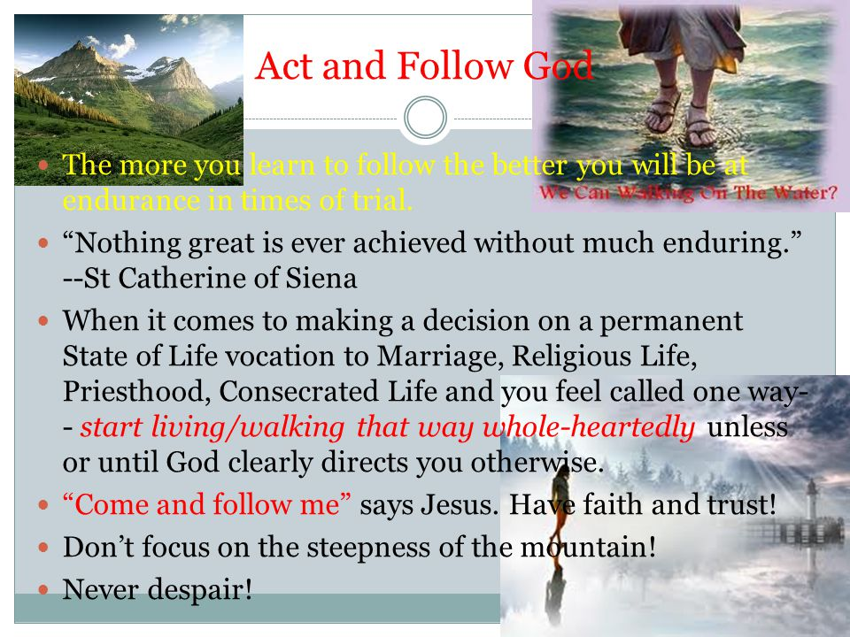 Act and Follow God The more you learn to follow the better you will be at endurance in times of trial.