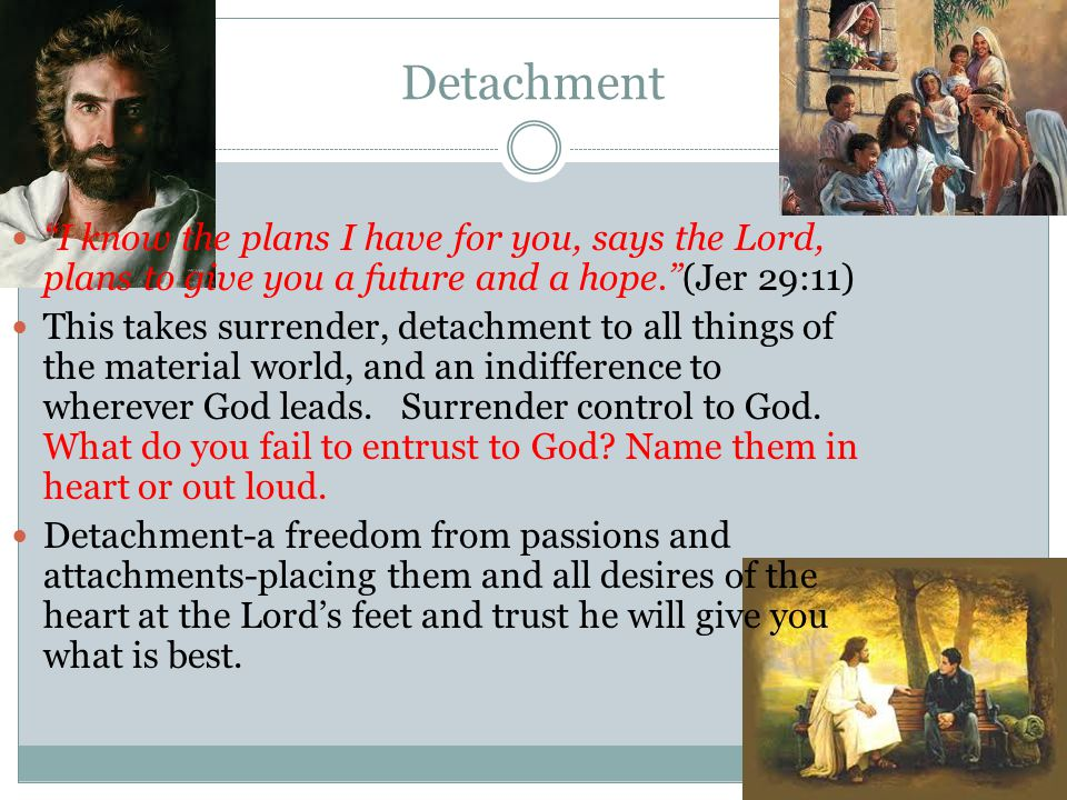 Detachment I know the plans I have for you, says the Lord, plans to give you a future and a hope. (Jer 29:11) This takes surrender, detachment to all things of the material world, and an indifference to wherever God leads.